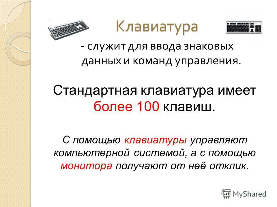 Клавиатура - служит для ввода знаковых данных и команд управления. Стандартная клавиатура имеет более 100 клавиш. С помощью клавиатуры управляют компьютерной системой, а с помощью монитора получают от неё отклик.