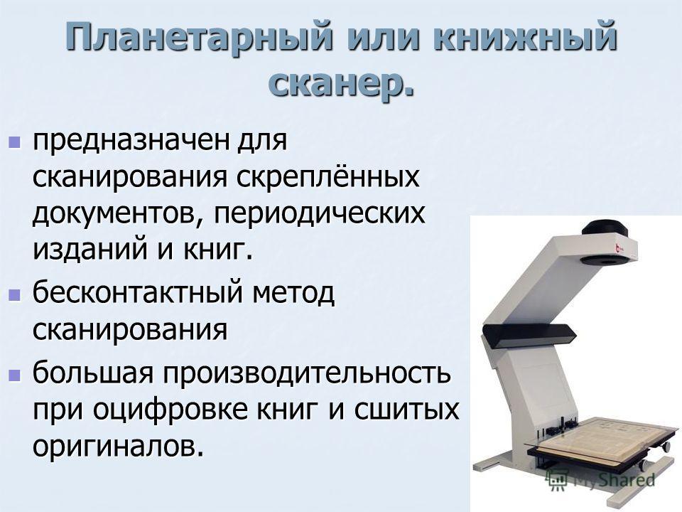 Планетарный или книжный сканер. предназначен для сканирования скреплённых документов, периодических изданий и книг. предназначен для сканирования скреплённых документов, периодических изданий и книг. бесконтактный метод сканирования бесконтактный мет