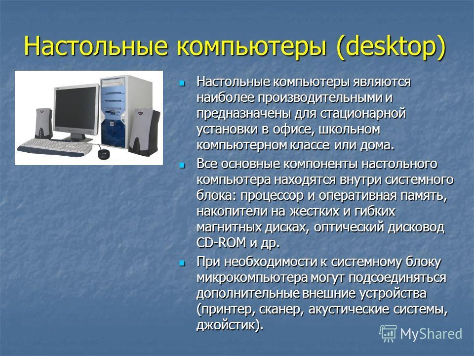 Настольные компьютеры (desktop) Настольные компьютеры являются наиболее производительными и предназначены для стационарной установки в офисе, школьном компьютерном классе или дома. Настольные компьютеры являются наиболее производительными и предназна