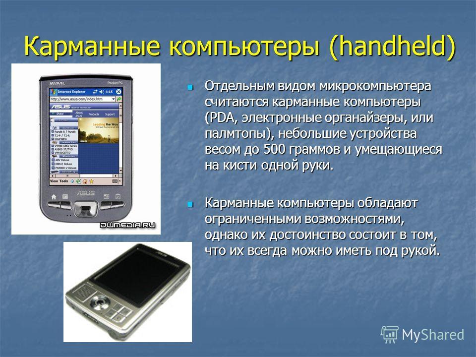 Карманные компьютеры (handheld) Отдельным видом микрокомпьютера считаются карманные компьютеры (PDA, электронные органайзеры, или палмтопы), небольшие устройства весом до 500 граммов и умещающиеся на кисти одной руки. Отдельным видом микрокомпьютера