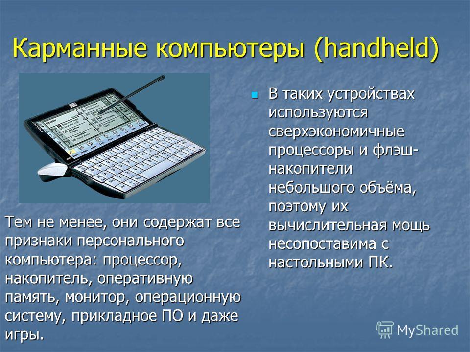 В таких устройствах используются сверхэкономичные процессоры и флэш- накопители небольшого объёма, поэтому их вычислительная мощь несопоставима с настольными ПК. В таких устройствах используются сверхэкономичные процессоры и флэш- накопители небольшо