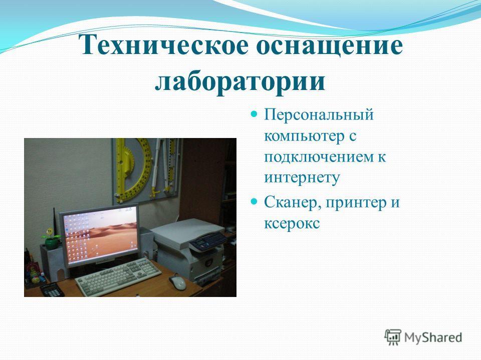 Техническое оснащение лаборатории Персональный компьютер с подключением к интернету Сканер, принтер и ксерокс
