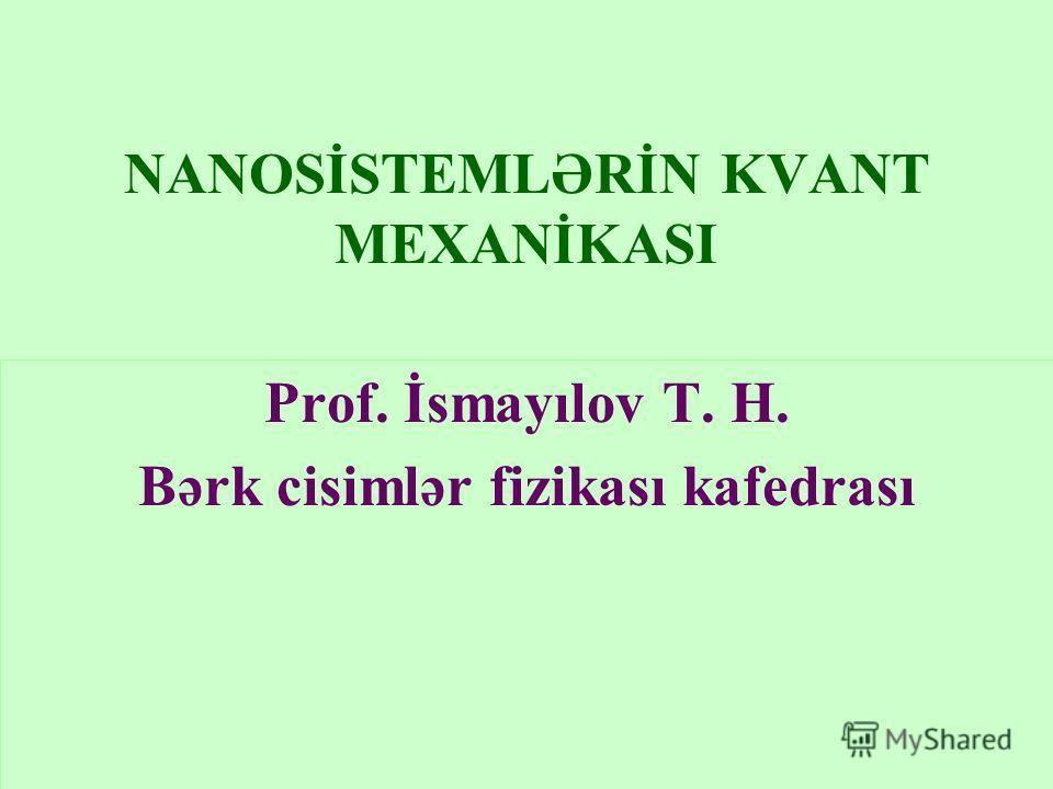 NANOSİSTEMLƏRİN KVANT MEXANİKASI Prof. İsmayılov T. H. Bərk cisimlər fizikası kafedrası