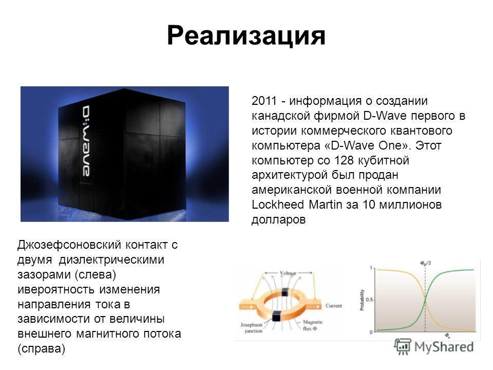 Реализация 2011 - информация о создании канадской фирмой D-Wave первого в истории коммерческого квантового компьютера «D-Wave One». Этот компьютер со 128 кубитной архитектурой был продан американской военной компании Lockheed Martin за 10 миллионов д