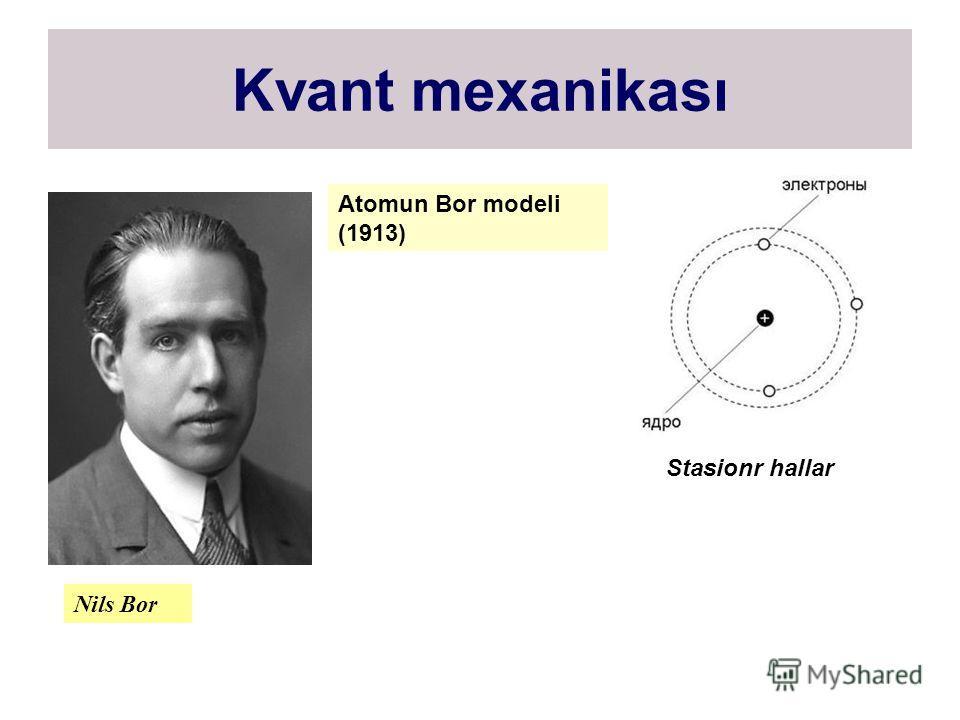 Kvant mexanikası Nils Bor Atomun Bor modeli (1913) Stasionr hallar