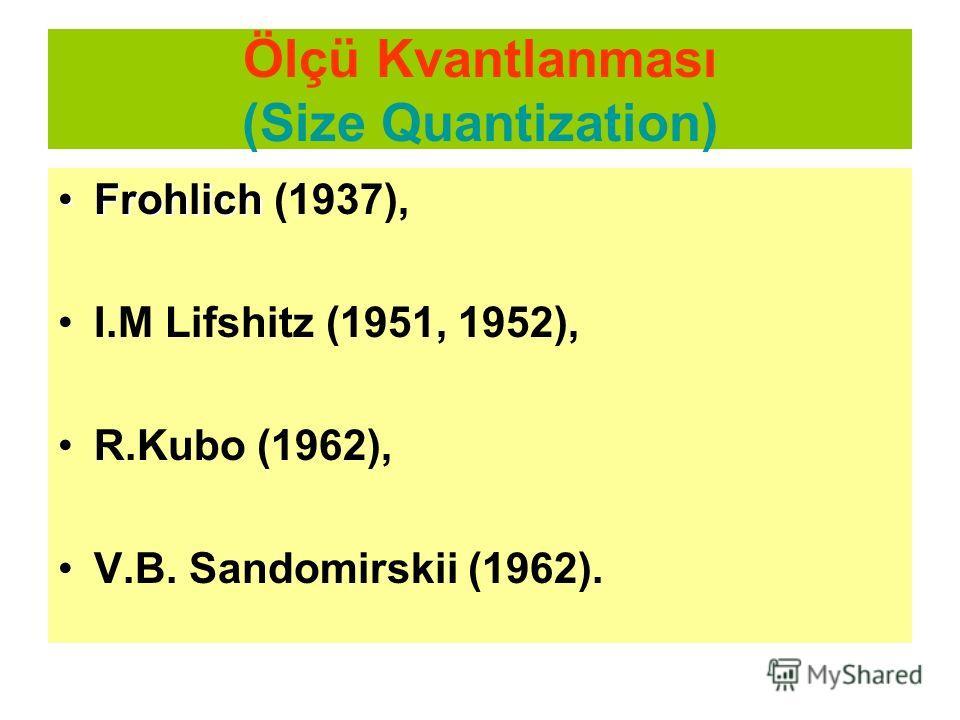 Ölçü Kvantlanması (Size Quantization) FrohlichFrohlich (1937), I.M Lifshitz (1951, 1952), R.Kubo (1962), V.B. Sandomirskii (1962).