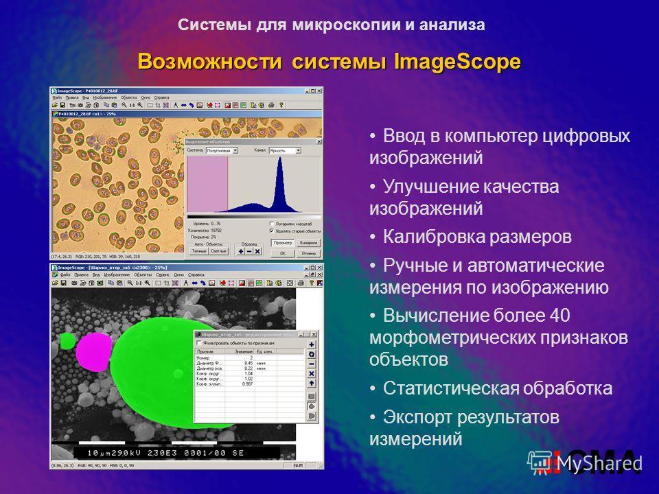 Возможности системы ImageScope Ввод в компьютер цифровых изображений Улучшение качества изображений Калибровка размеров Ручные и автоматические измерения по изображению Вычисление более 40 морфометрических признаков объектов Статистическая обработка