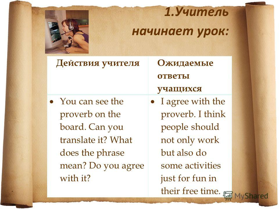 Действия учителя Ожидаемые ответы учащихся You can see the proverb on the board. Can you translate it? What does the phrase mean? Do you agree with it? I agree with the proverb. I think people should not only work but also do some activities just for