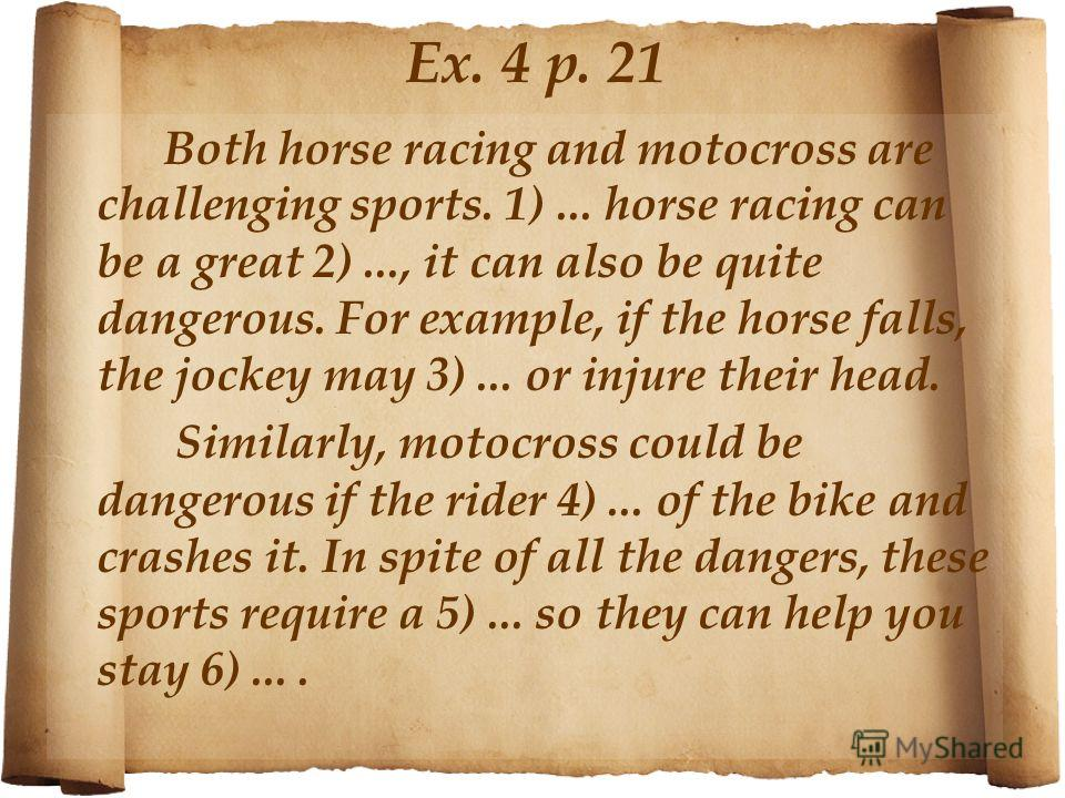 Ex. 4 p. 21 Both horse racing and motocross are challenging sports. 1)... horse racing can be a great 2)..., it can also be quite dangerous. For example, if the horse falls, the jockey may 3)... or injure their head. Similarly, motocross could be dan