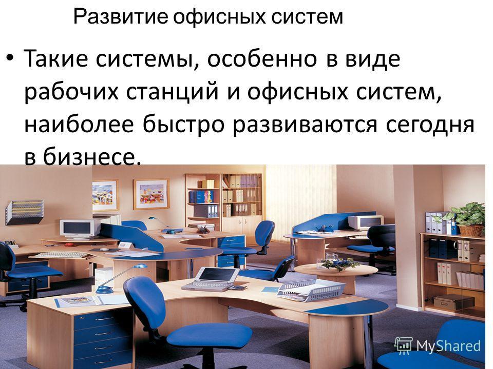 Такие системы, особенно в виде рабочих станций и офисных систем, наиболее быстро развиваются сегодня в бизнесе. Развитие офисных систем