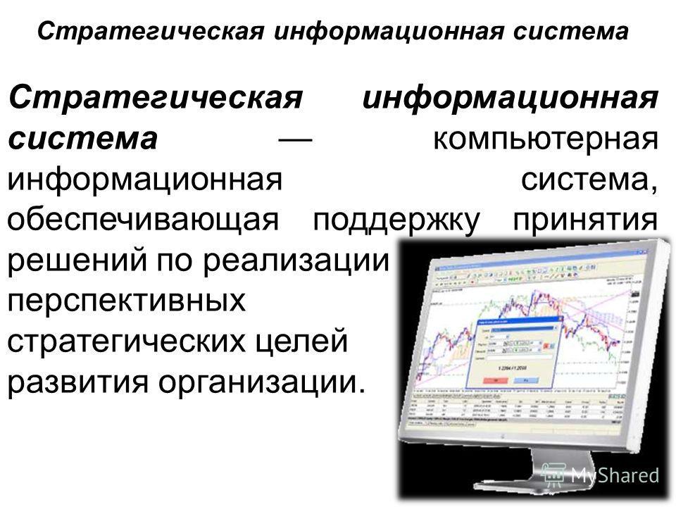 Стратегическая информационная система компьютерная информационная система, обеспечивающая поддержку принятия решений по реализации перспективных стратегических целей развития организации. Стратегическая информационная система