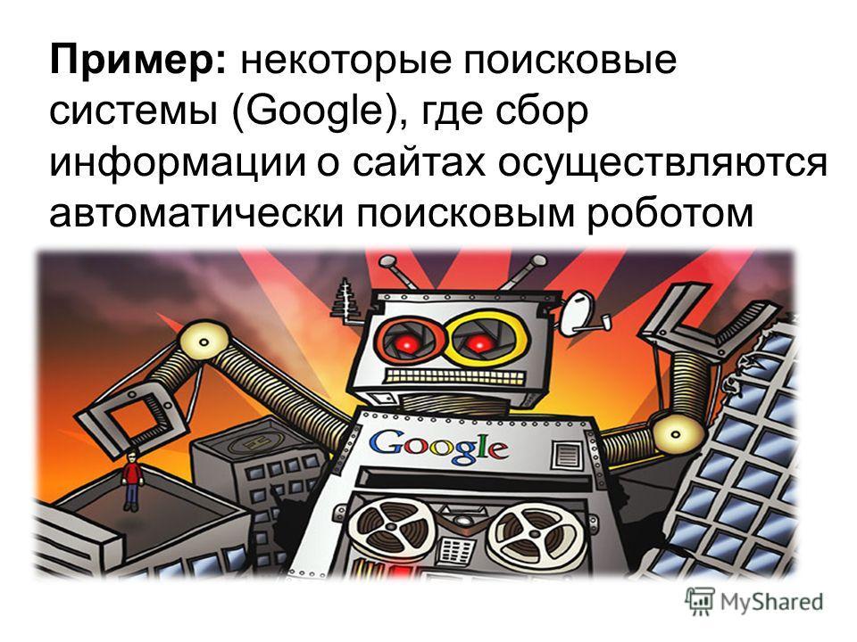 Пример: некоторые поисковые системы (Google), где сбор информации о сайтах осуществляются автоматически поисковым роботом