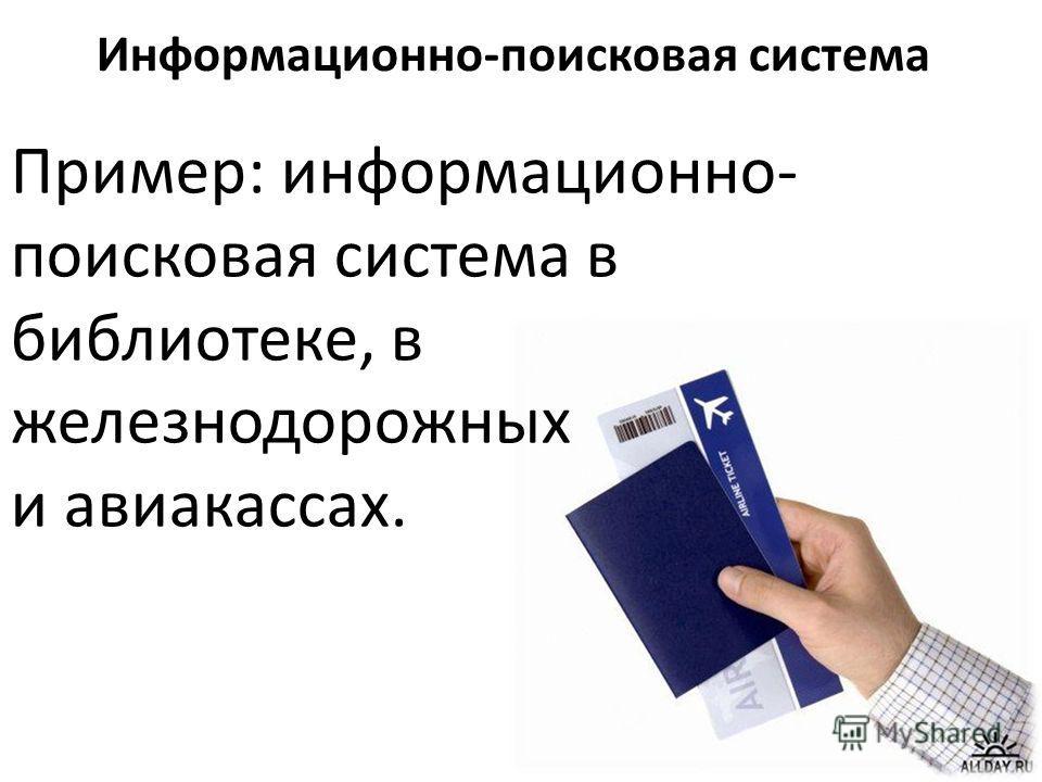Пример: информационно- поисковая система в библиотеке, в железнодорожных и авиакассах. Информационно-поисковая система