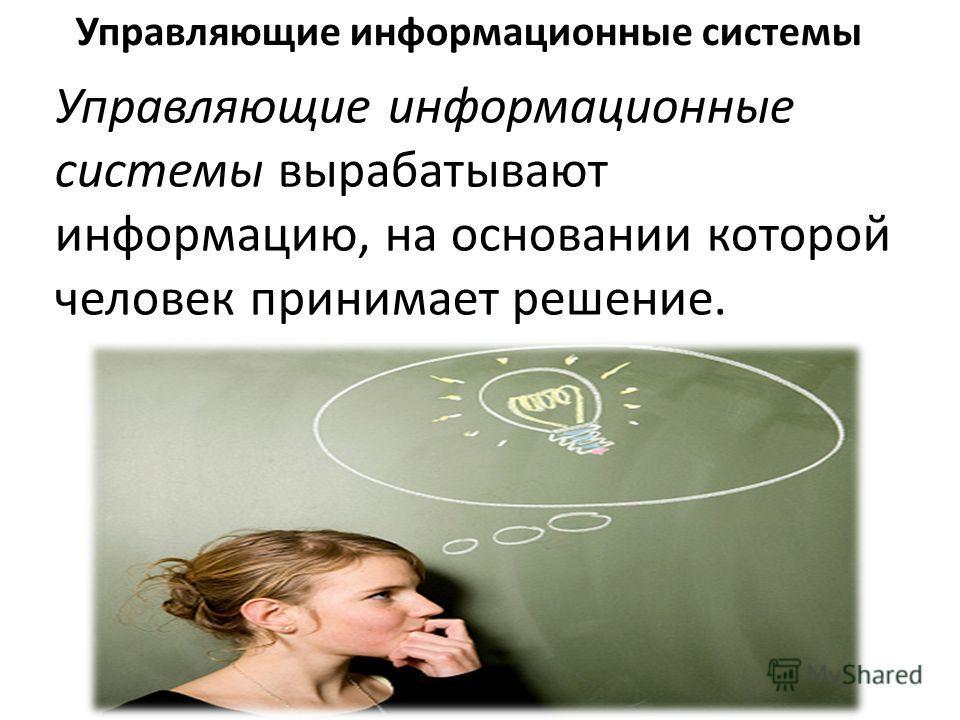 Управляющие информационные системы вырабатывают информацию, на основании которой человек принимает решение. Управляющие информационные системы