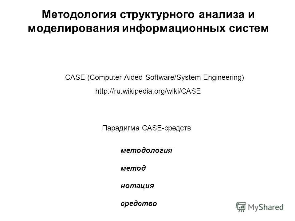 Методология структурного анализа и моделирования информационных систем CASE (Computer-Aided Software/System Engineering) методология метод нотация средство Парадигма CASE-средств http://ru.wikipedia.org/wiki/CASE