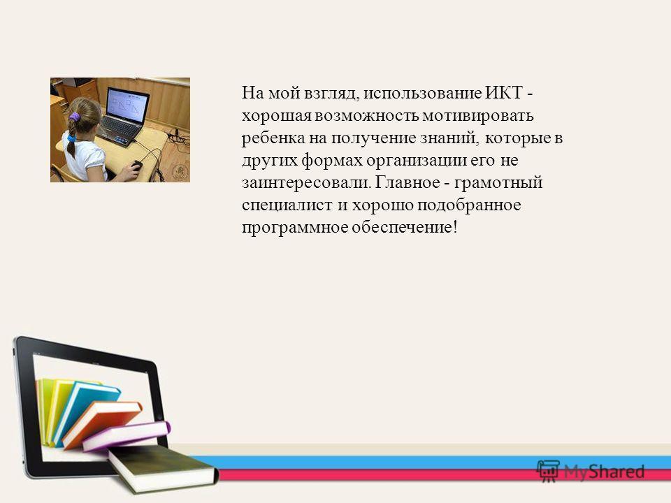 На мой взгляд, использование ИКТ - хорошая возможность мотивировать ребенка на получение знаний, которые в других формах организации его не заинтересовали. Главное - грамотный специалист и хорошо подобранное программное обеспечение!
