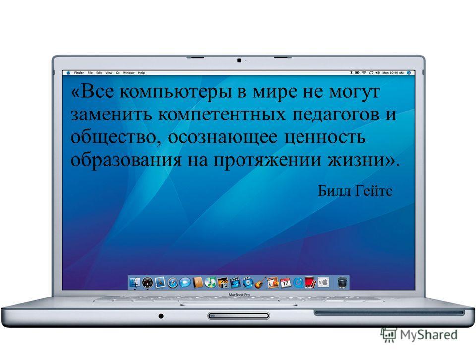 « Все компьютеры в мире не могут заменить компетентных педагогов и общество, осознающее ценность образования на протяжении жизни». Билл Гейтс