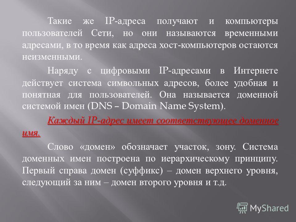 Такие же IP- адреса получают и компьютеры пользователей Сети, но они называются временными адресами, в то время как адреса хост - компьютеров остаются неизменными. Наряду с цифровыми IP- адресами в Интернете действует система символьных адресов, боле