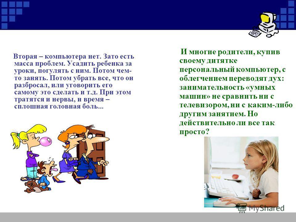 Сравним две ситуации: Первая – ребенок за компьютером. Он сидит дома, не бегает, не прыгает, не разбрасывает вещи, не малюет карандашами и фломастерами где попало. Ребенок поглощен настолько, что даже не пристает к взрослым. Возможно, он занимается у