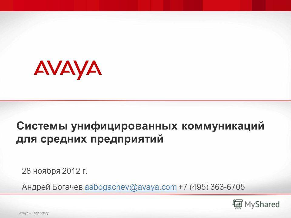 Avaya – Proprietary Системы унифицированных коммуникаций для средних предприятий 28 ноября 2012 г. Андрей Богачев aabogachev@avaya.com +7 (495) 363-6705aabogachev@avaya.com