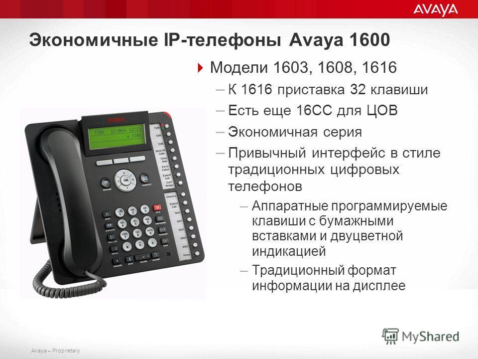 Avaya – Proprietary Экономичные IP-телефоны Avaya 1600 Модели 1603, 1608, 1616 – К 1616 приставка 32 клавиши – Есть еще 16СС для ЦОВ – Экономичная серия – Привычный интерфейс в стиле традиционных цифровых телефонов – Аппаратные программируемые клавиш