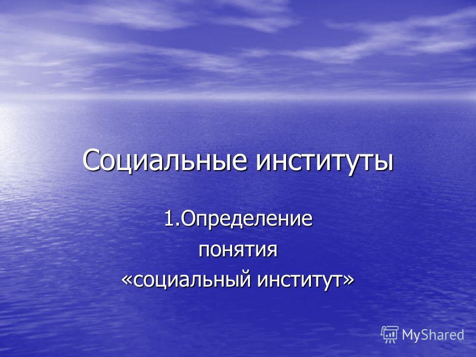Социальные институты 1. Определениепонятия «социальный институт»