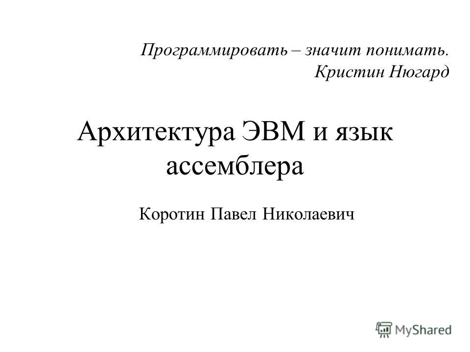 Архитектура ЭВМ и язык ассемблера Коротин Павел Николаевич Программировать – значит понимать. Кристин Нюгард