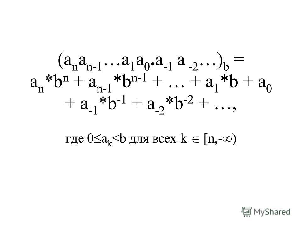 (a n a n-1 …a 1 a 0. a -1 a -2 …) b = a n *b n + a n-1 *b n-1 + … + a 1 *b + a 0 + a -1 *b -1 + a -2 *b -2 + …, где 0 a k