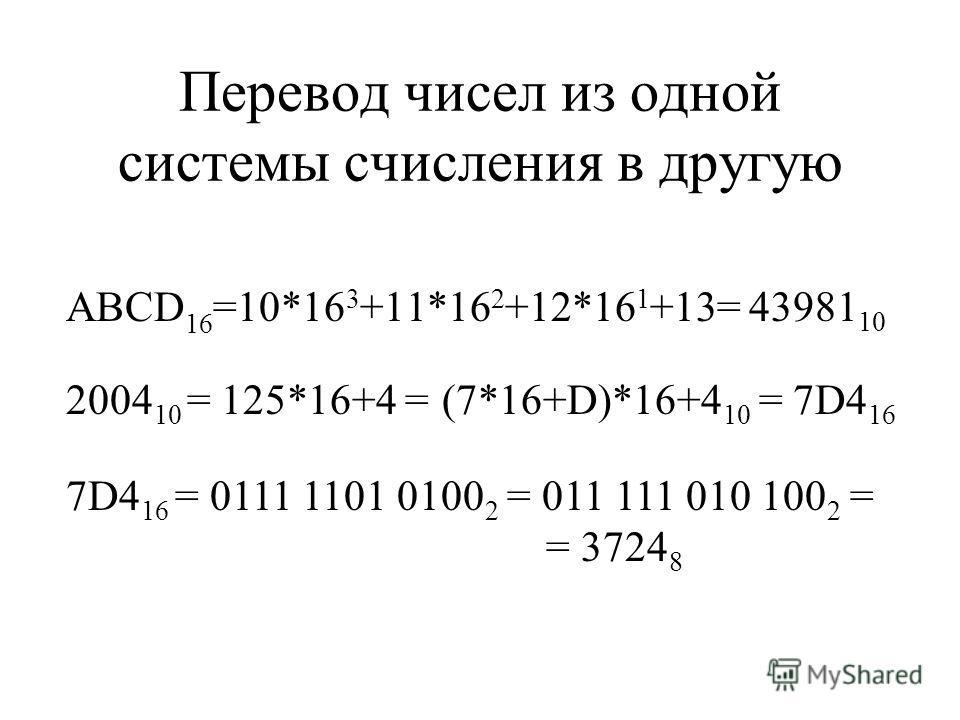 Перевод чисел из одной системы счисления в другую ABCD 16 =10*16 3 +11*16 2 +12*16 1 +13= 43981 10 7D4 16 = 0111 1101 0100 2 = 011 111 010 100 2 = = 3724 8 2004 10 = 125*16+4 =(7*16+D)*16+4 10 = 7D4 16