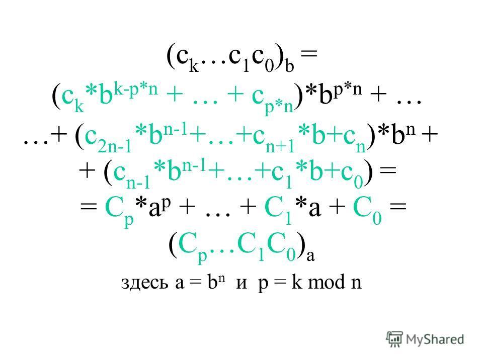 (c k …c 1 c 0 ) b = здесь a = b n и p = k mod n (C p …C 1 C 0 ) a = C p *a p + … + C 1 *a + C 0 = + (c n-1 *b n-1 +…+c 1 *b+c 0 ) = …+ (c 2n-1 *b n-1 +…+c n+1 *b+c n )*b n + (c k *b k-p*n + … + c p*n )*b p*n + …