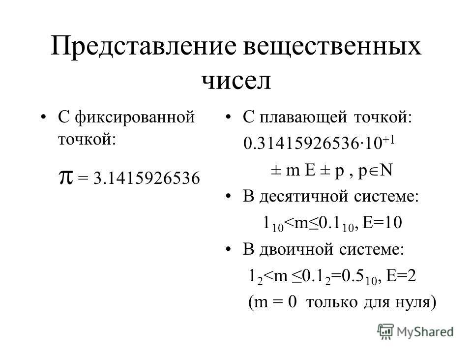 Представление вещественных чисел С фиксированной точкой: = 3.1415926536 С плавающей точкой: 0.31415926536·10 +1 ± m E ± p, p N В десятичной системе: 1 10