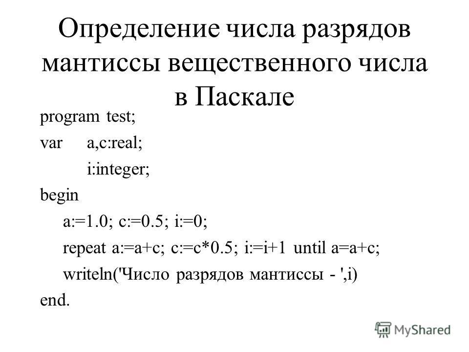 Определение числа разрядов мантиссы вещественного числа в Паскале program test; vara,c:real; i:integer; begin a:=1.0; c:=0.5; i:=0; repeat a:=a+c; c:=c*0.5; i:=i+1 until a=a+c; writeln('Число разрядов мантиссы - ',i) end.