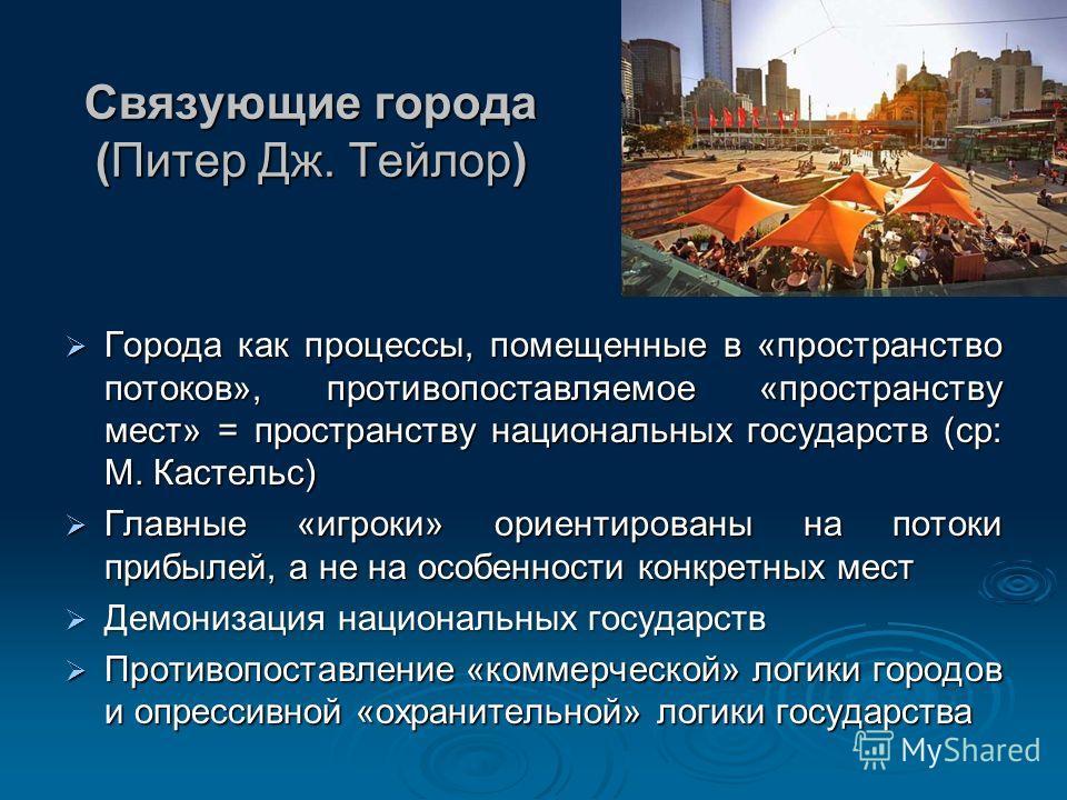 Связующие города (Питер Дж. Тейлор) Города как процессы, помещенные в «пространство потоков», противопоставляемое «пространству мест» = пространству национальных государств (ср: М. Кастельс) Города как процессы, помещенные в «пространство потоков», п