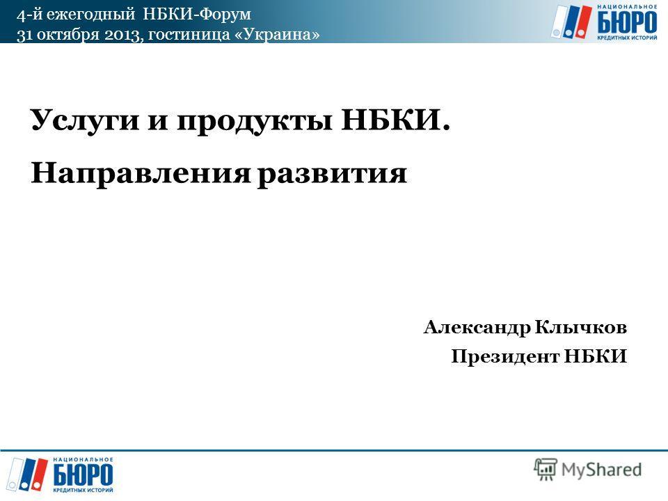 4-й ежегодный НБКИ-Форум 31 октября 2013, гостиница «Украина» Услуги и продукты НБКИ. Направления развития Александр Клычков Президент НБКИ