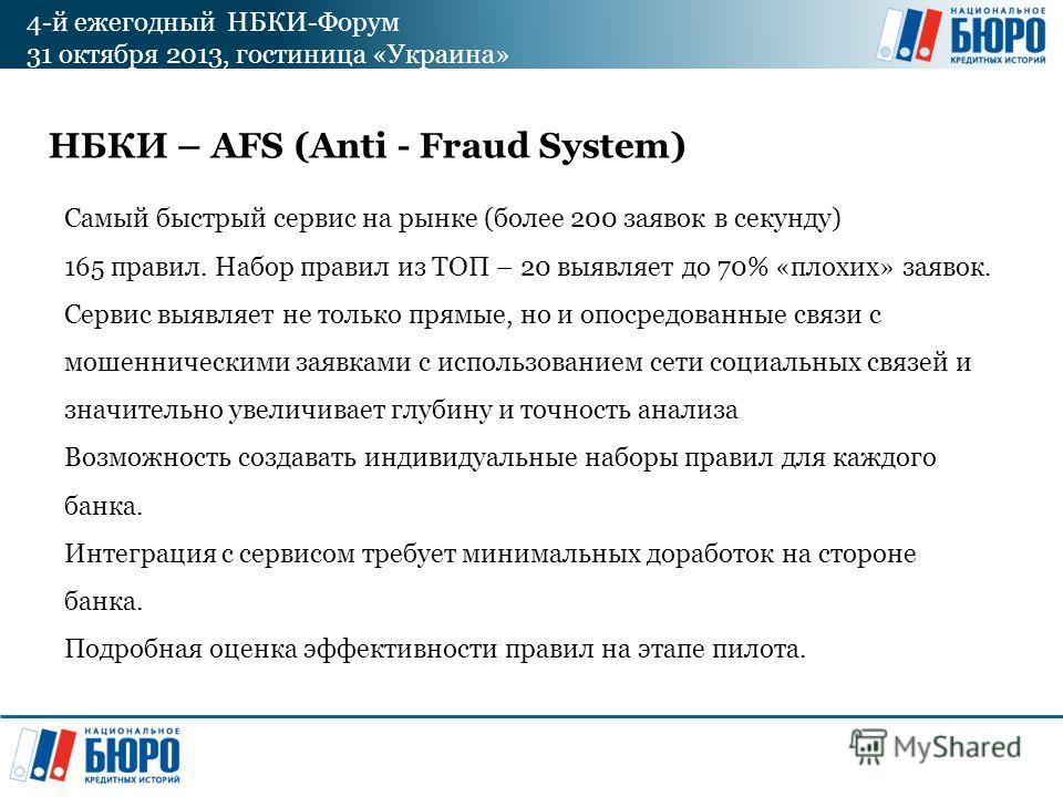 4-й ежегодный НБКИ-Форум 31 октября 2013, гостиница «Украина» НБКИ – AFS (Anti - Fraud System) Самый быстрый сервис на рынке (более 200 заявок в секунду) 165 правил. Набор правил из ТОП – 20 выявляет до 70% «плохих» заявок. Сервис выявляет не только