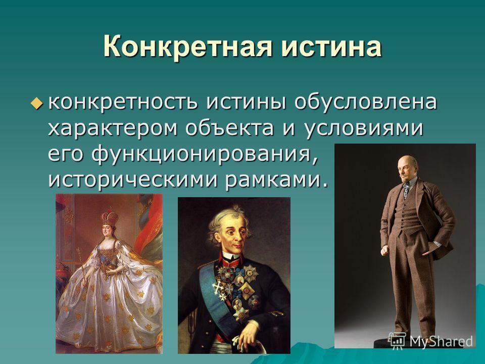 Конкретная истина конкретность истины обусловлена характером объекта и условиями его функционирования, историческими рамками. конкретность истины обусловлена характером объекта и условиями его функционирования, историческими рамками.