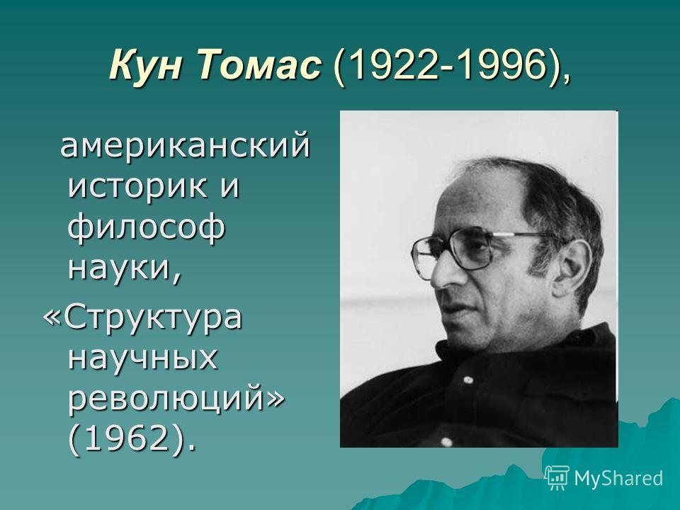 Кун Томас (1922-1996), американский историк и философ науки, американский историк и философ науки, «Структура научных революций» (1962).