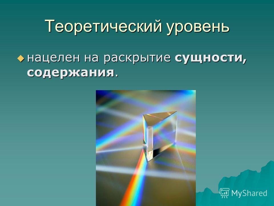 Теоретический уровень нацелен на раскрытие сущности, содержания. нацелен на раскрытие сущности, содержания.