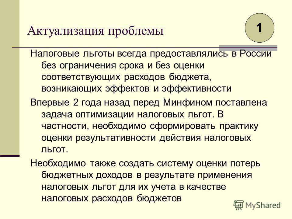 Актуализация проблемы Налоговые льготы всегда предоставлялись в России без ограничения срока и без оценки соответствующих расходов бюджета, возникающих эффектов и эффективности Впервые 2 года назад перед Минфином поставлена задача оптимизации налогов