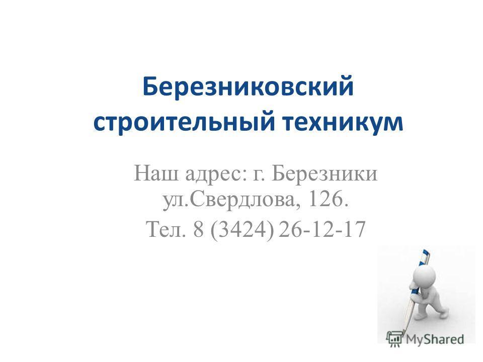 Березниковский строительный техникум Наш адрес: г. Березники ул.Свердлова, 126. Тел. 8 (3424) 26-12-17