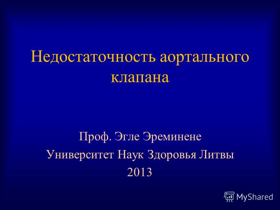 Недостаточность аортального клапана Проф. Эгле Эреминене Университет Наук Здоровья Литвы 2013