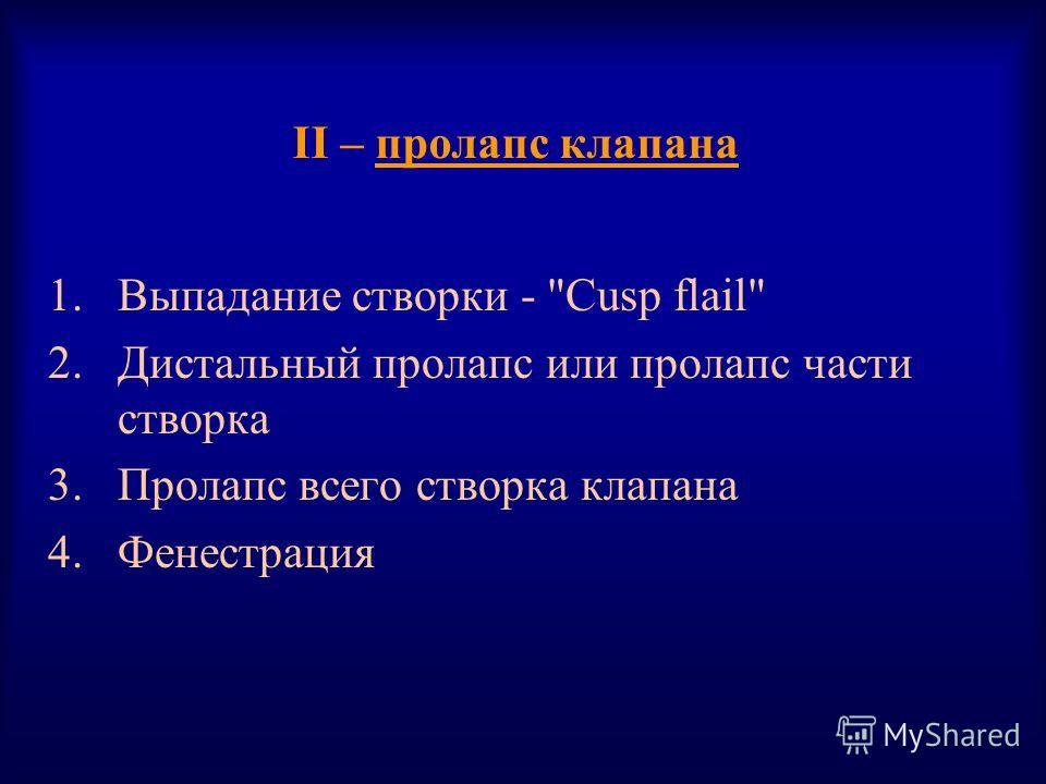 II – пролапс клапана 1. Выпадание створки - Cusp flail 2. Дистальный пролапс или пролапс части створка 3. Пролапс всего створка клапана 4.Фенестрация