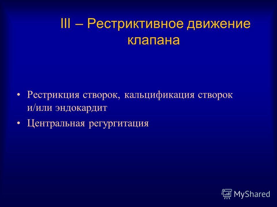 III – Рестриктивное движение клапана Рестрикция створок, кальцификация створок и/или эндокардит Центральная регургитация