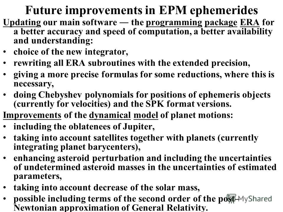 Future improvements in EPM ephemerides Updating our main software the programming package ERA for a better accuracy and speed of computation, a better availability and understanding: choice of the new integrator, rewriting all ERA subroutines with th