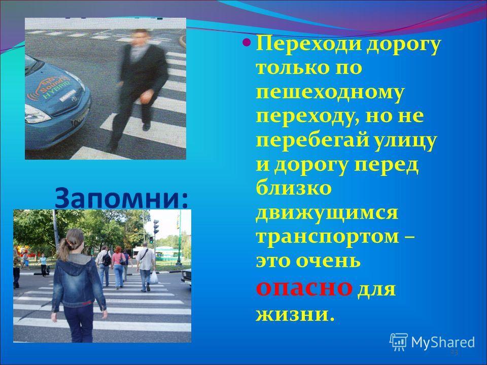 Переходи дорогу только по пешеходному переходу, но не перебегай улицу и дорогу перед близко движущимся транспортом – это очень опасно для жизни. 23 Запомни: