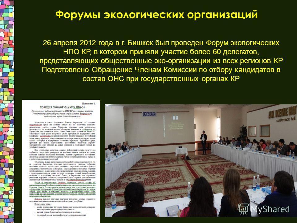 Форумы экологических организаций 26 апреля 2012 года в г. Бишкек был проведен Форум экологических НПО КР, в котором приняли участие более 60 делегатов, представляющих общественные эко-организации из всех регионов КР Подготовлено Обращение Членам Коми