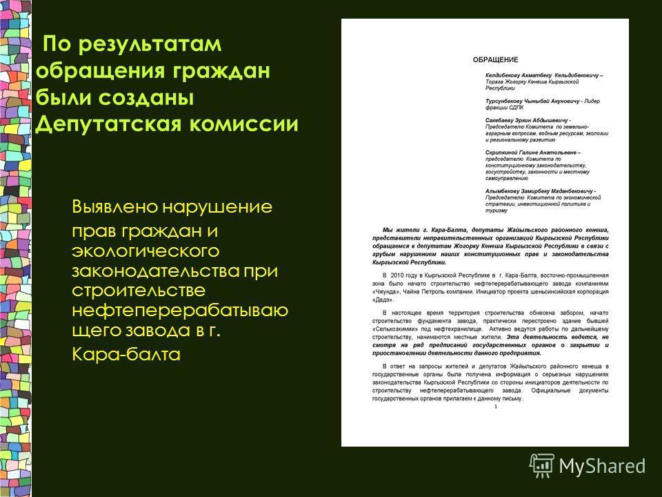 По результатам обращения граждан были созданы Депутатская комиссии Выявлено нарушение прав граждан и экологического законодательства при строительстве нефтеперерабатывающего завода в г. Кара-балта