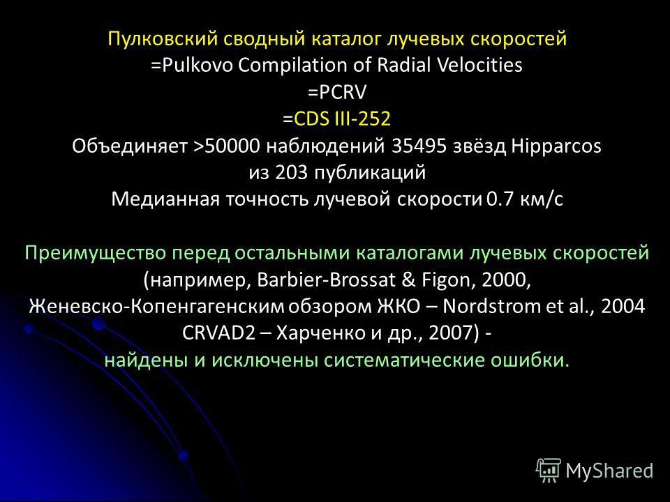 Пулковский сводный каталог лучевых скоростей =Pulkovo Compilation of Radial Velocities =PCRV =CDS III-252 Объединяет >50000 наблюдений 35495 звёзд Hipparcos из 203 публикаций Медианная точность лучевой скорости 0.7 км/с Преимущество перед остальными