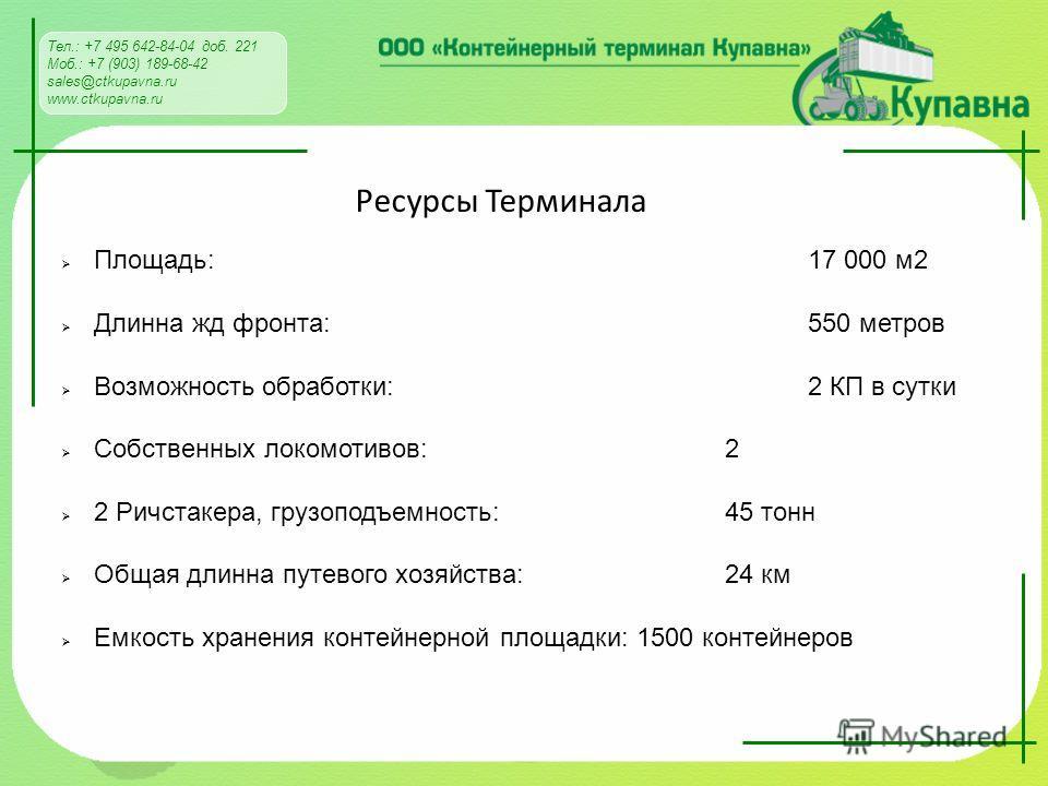 Тел.: +7 495 642-84-04 доб. 221 Моб.: +7 (903) 189-68-42 sales@ctkupavna.ru www.ctkupavna.ru Ресурсы Терминала Площадь: 17 000 м 2 Длинна жд фронта: 550 метров Возможность обработки: 2 КП в сутки Собственных локомотивов: 2 2 Ричстакера, грузоподъемно