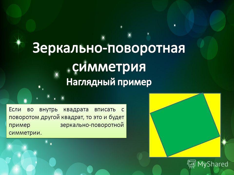 Если во внутрь квадрата вписать с поворотом другой квадрат, то это и будет пример зеркально-поворотной симметрии.